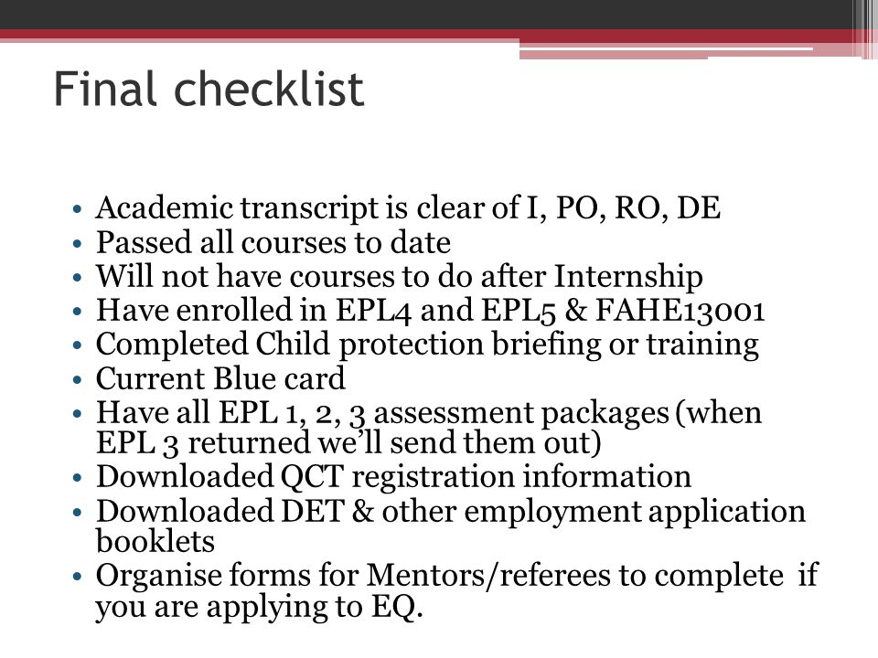 Final checklist Academic transcript is clear of I, PO, RO, DE Passed all courses to date Will not have courses to do after Internship Have enrolled in