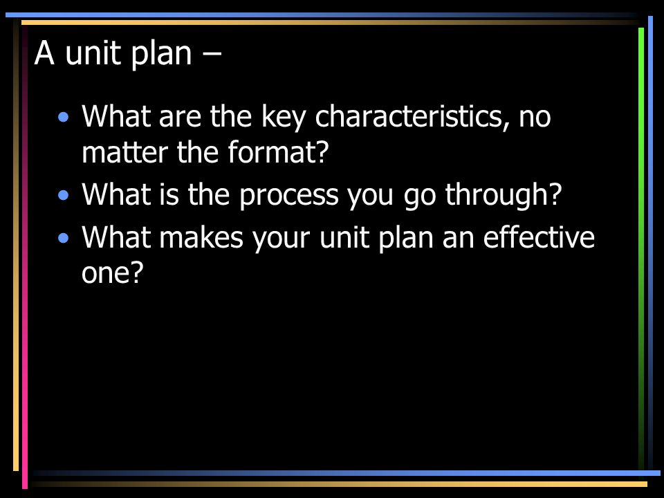 A unit plan – What are the key characteristics, no matter the format.