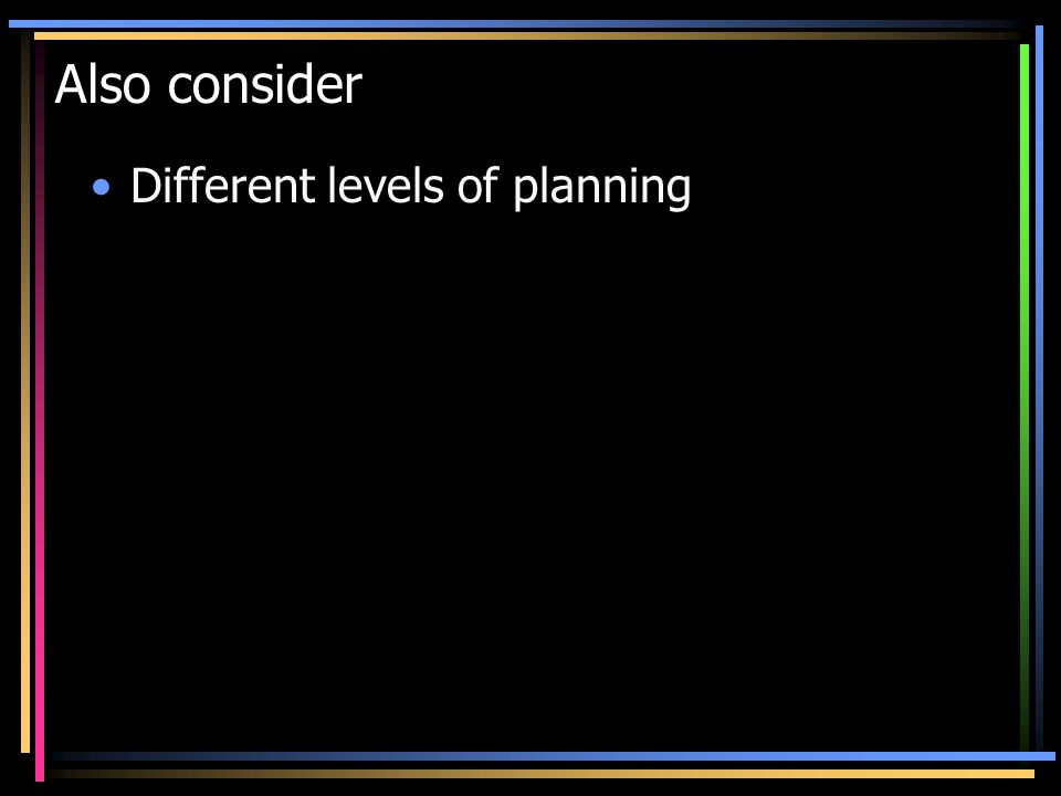 Also consider Different levels of planning