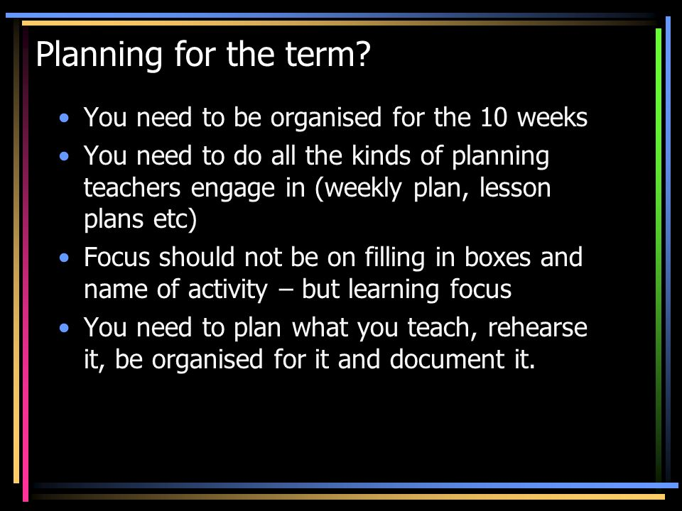 Planning for the term? You need to be organised for the 10 weeks You need to do all the kinds of planning teachers engage in (weekly plan, lesson plan