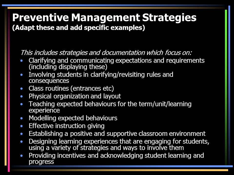 Preventive Management Strategies (Adapt these and add specific examples) This includes strategies and documentation which focus on: Clarifying and communicating expectations and requirements (including displaying these) Involving students in clarifying/revisiting rules and consequences Class routines (entrances etc) Physical organization and layout Teaching expected behaviours for the term/unit/learning experience Modelling expected behaviours Effective instruction giving Establishing a positive and supportive classroom environment Designing learning experiences that are engaging for students, using a variety of strategies and ways to involve them Providing incentives and acknowledging student learning and progress