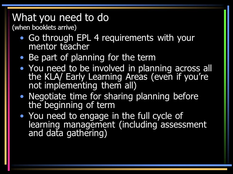 What you need to do (when booklets arrive) Go through EPL 4 requirements with your mentor teacher Be part of planning for the term You need to be invo