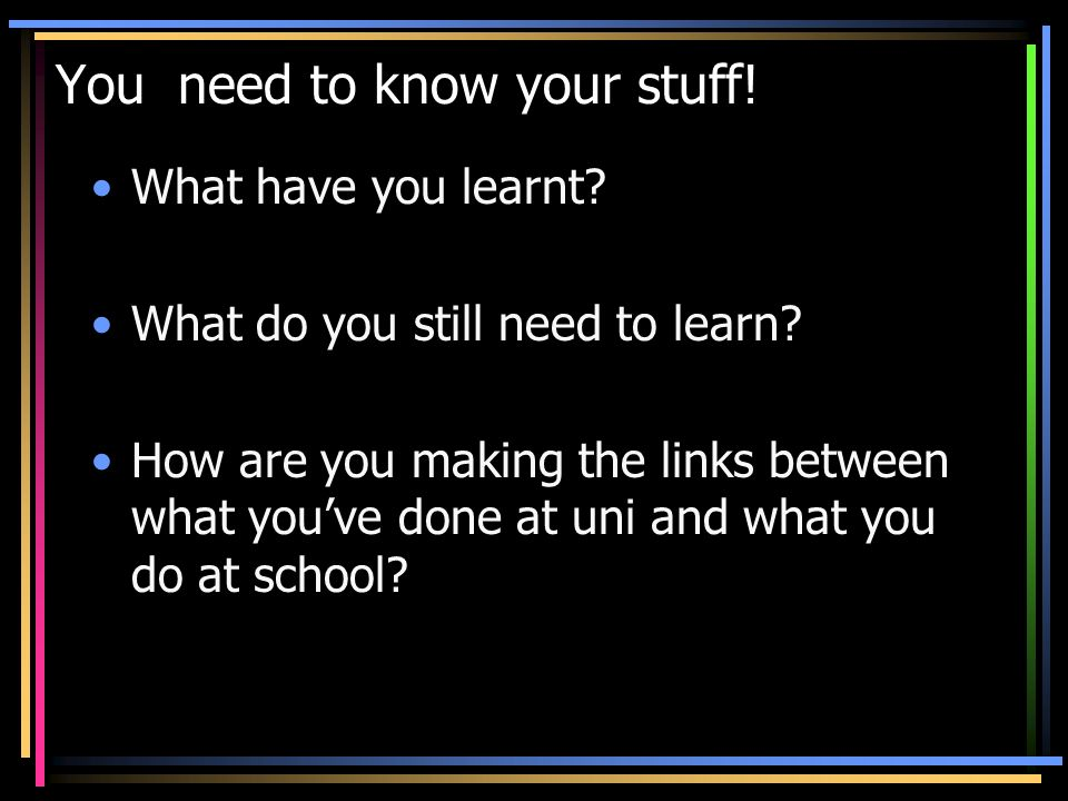 You need to know your stuff! What have you learnt? What do you still need to learn? How are you making the links between what youve done at uni and wh