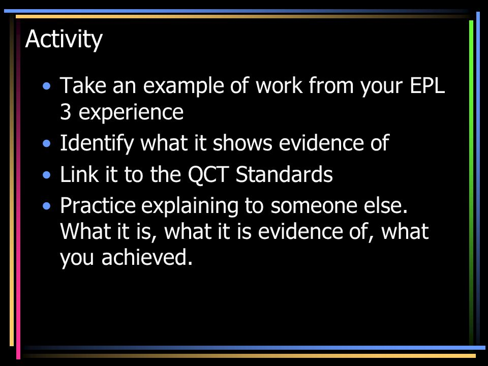Activity Take an example of work from your EPL 3 experience Identify what it shows evidence of Link it to the QCT Standards Practice explaining to som