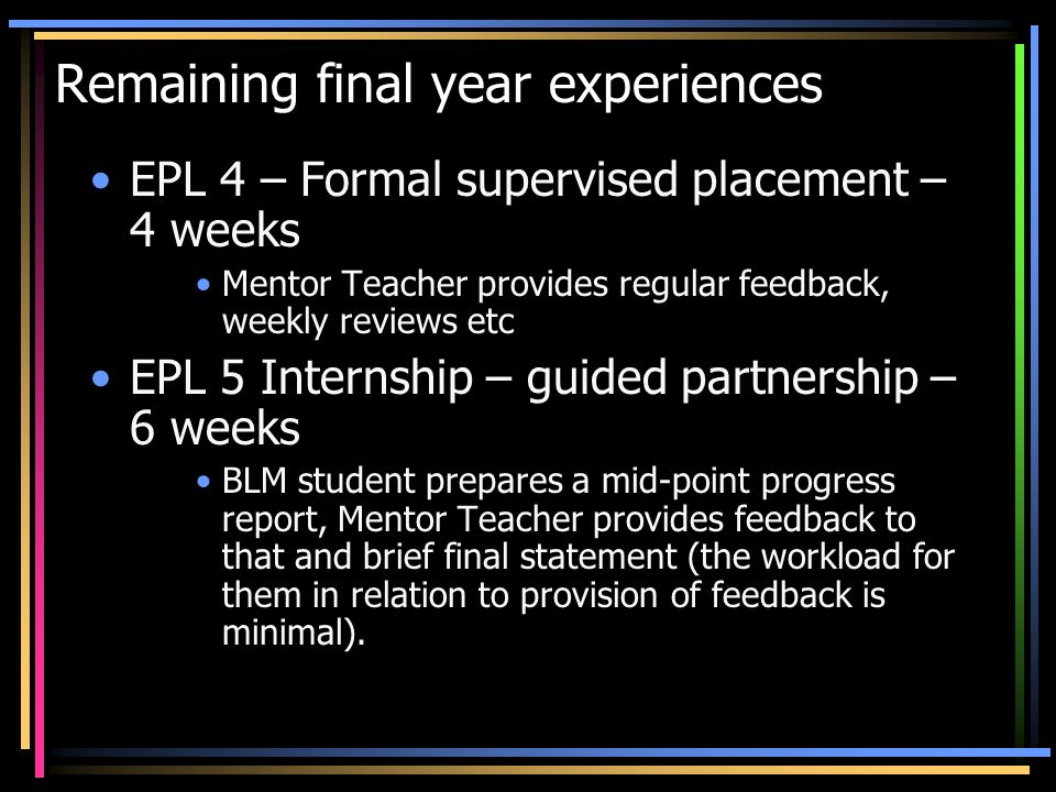 Remaining final year experiences EPL 4 – Formal supervised placement – 4 weeks Mentor Teacher provides regular feedback, weekly reviews etc EPL 5 Inte