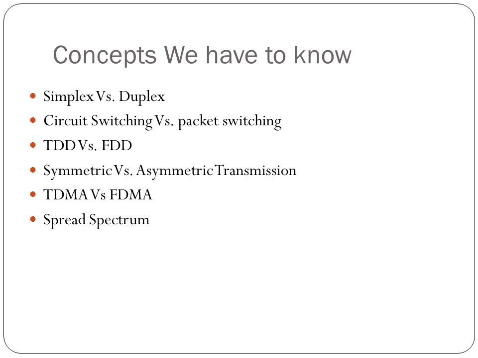 Concepts We have to know Simplex Vs. Duplex Circuit Switching Vs. packet switching TDD Vs. FDD Symmetric Vs. Asymmetric Transmission TDMA Vs FDMA Spre