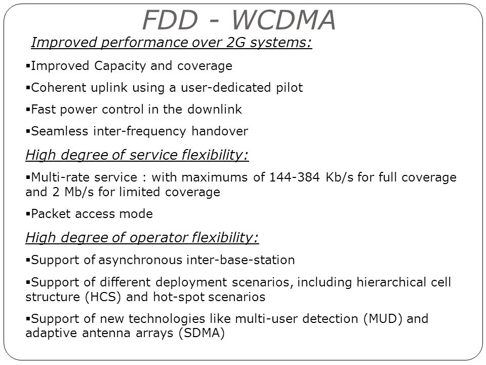 FDD - WCDMA Improved performance over 2G systems: Improved Capacity and coverage Coherent uplink using a user-dedicated pilot Fast power control in th