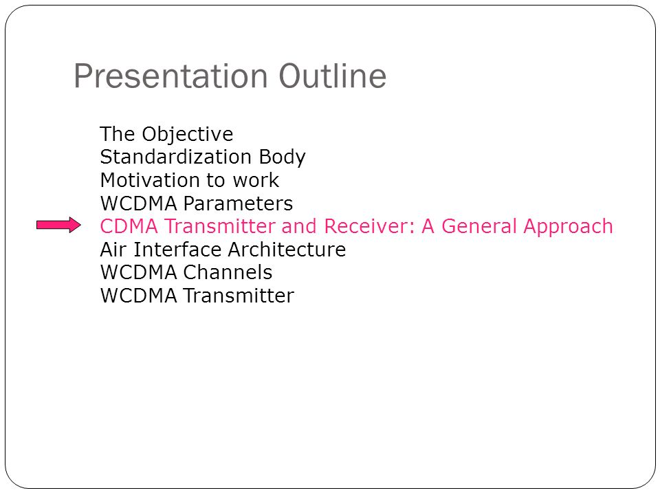 Presentation Outline The Objective Standardization Body Motivation to work WCDMA Parameters CDMA Transmitter and Receiver: A General Approach Air Inte