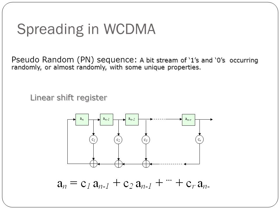 Spreading in WCDMA A bit stream of 1s and 0s occurring randomly, or almost randomly, with some unique properties. Pseudo Random (PN) sequence: A bit s