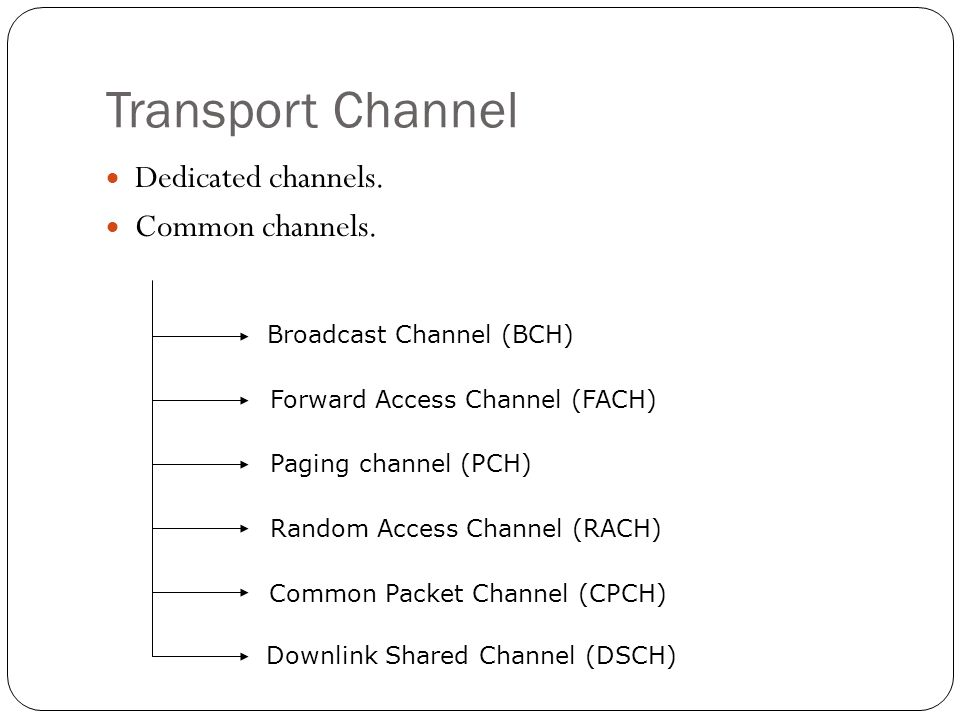 Transport Channel Dedicated channels. Common channels. Broadcast Channel (BCH) Forward Access Channel (FACH) Paging channel (PCH) Random Access Channe