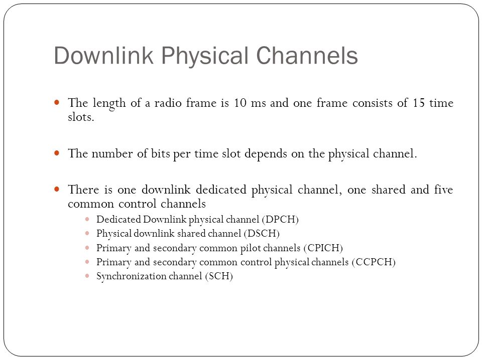 Downlink Physical Channels The length of a radio frame is 10 ms and one frame consists of 15 time slots. The number of bits per time slot depends on t