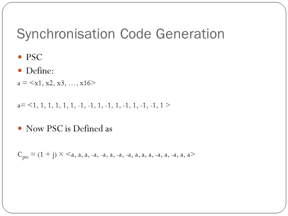 Synchronisation Code Generation PSC Define: a = Now PSC is Defined as C psc = (1 + j) ×