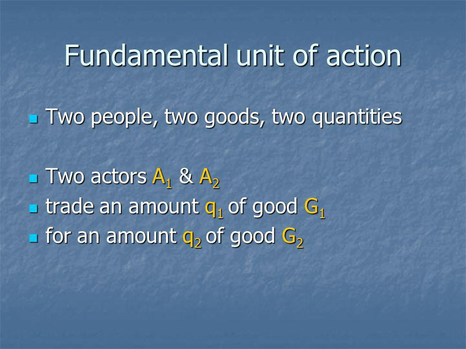 Fundamental unit of action Two people, two goods, two quantities Two people, two goods, two quantities Two actors A 1 & A 2 Two actors A 1 & A 2 trade an amount q 1 of good G 1 trade an amount q 1 of good G 1 for an amount q 2 of good G 2 for an amount q 2 of good G 2