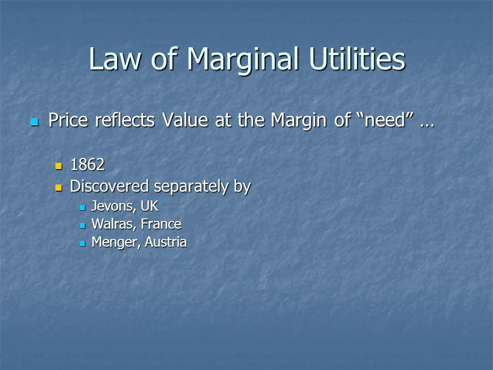 Law of Marginal Utilities Price reflects Value at the Margin of need … Price reflects Value at the Margin of need … 1862 1862 Discovered separately by Discovered separately by Jevons, UK Jevons, UK Walras, France Walras, France Menger, Austria Menger, Austria