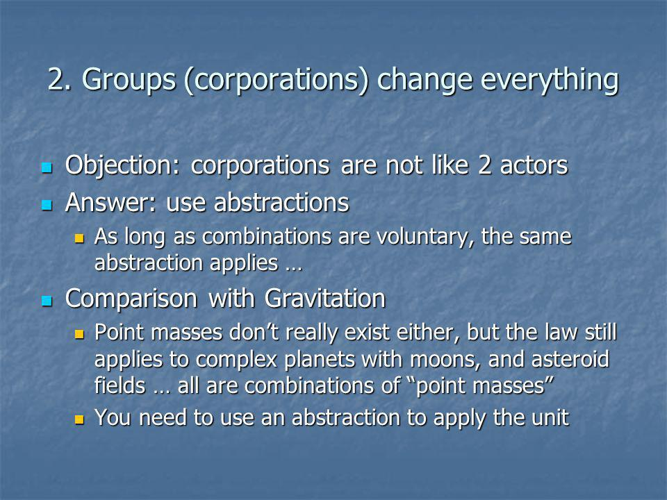 2. Groups (corporations) change everything Objection: corporations are not like 2 actors Objection: corporations are not like 2 actors Answer: use abs
