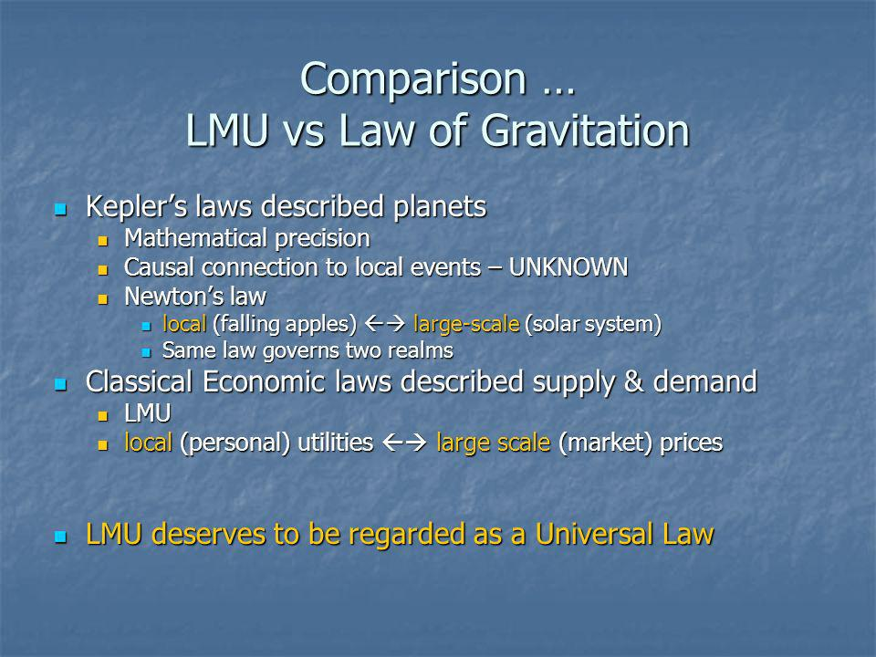 Comparison … LMU vs Law of Gravitation Keplers laws described planets Keplers laws described planets Mathematical precision Mathematical precision Causal connection to local events – UNKNOWN Causal connection to local events – UNKNOWN Newtons law Newtons law local (falling apples) large-scale (solar system) local (falling apples) large-scale (solar system) Same law governs two realms Same law governs two realms Classical Economic laws described supply & demand Classical Economic laws described supply & demand LMU LMU local (personal) utilities large scale (market) prices local (personal) utilities large scale (market) prices LMU deserves to be regarded as a Universal Law LMU deserves to be regarded as a Universal Law