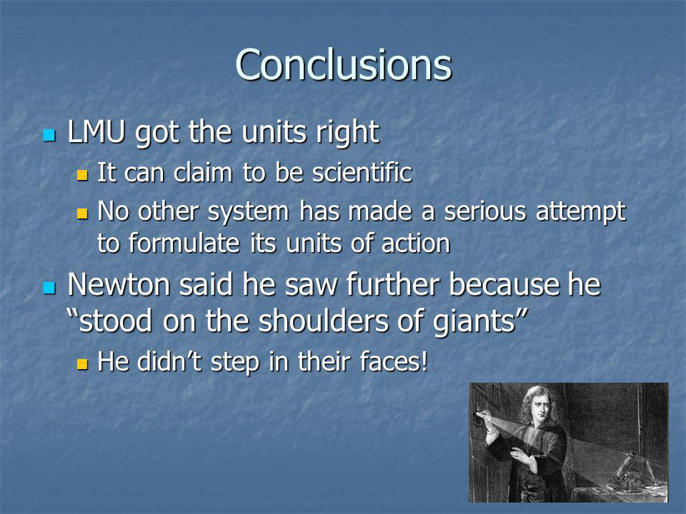 Conclusions LMU got the units right LMU got the units right It can claim to be scientific It can claim to be scientific No other system has made a serious attempt to formulate its units of action No other system has made a serious attempt to formulate its units of action Newton said he saw further because he stood on the shoulders of giants Newton said he saw further because he stood on the shoulders of giants He didnt step in their faces.