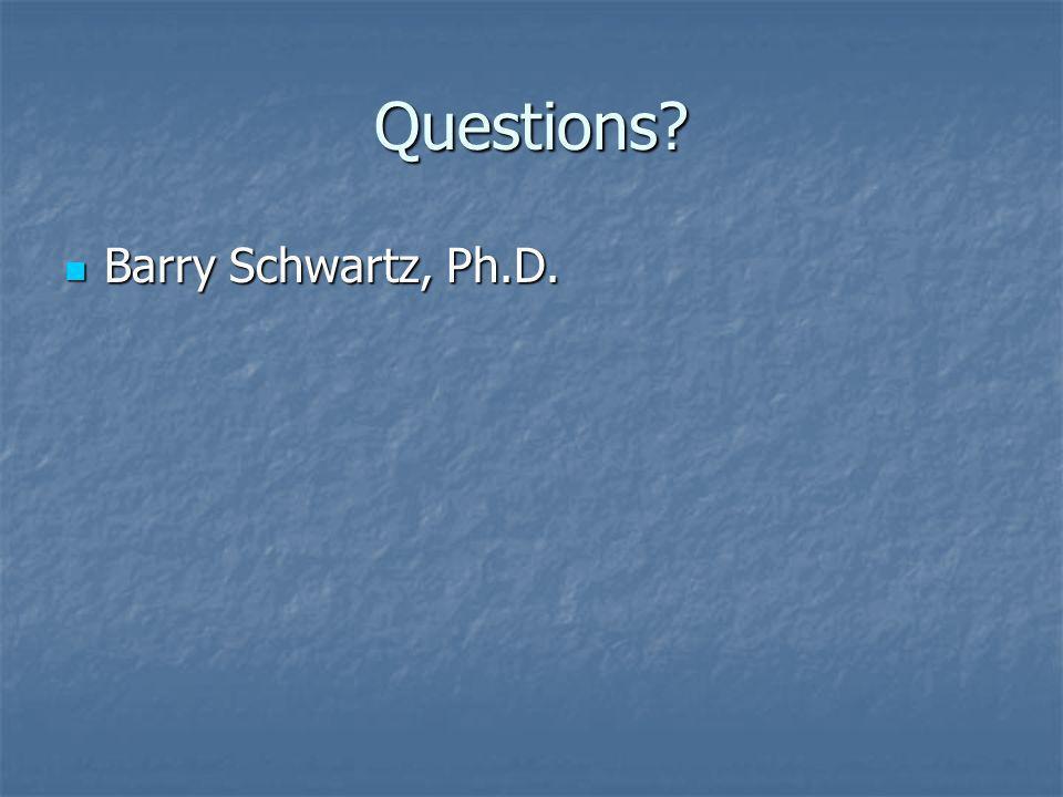 Questions? Barry Schwartz, Ph.D. Barry Schwartz, Ph.D.