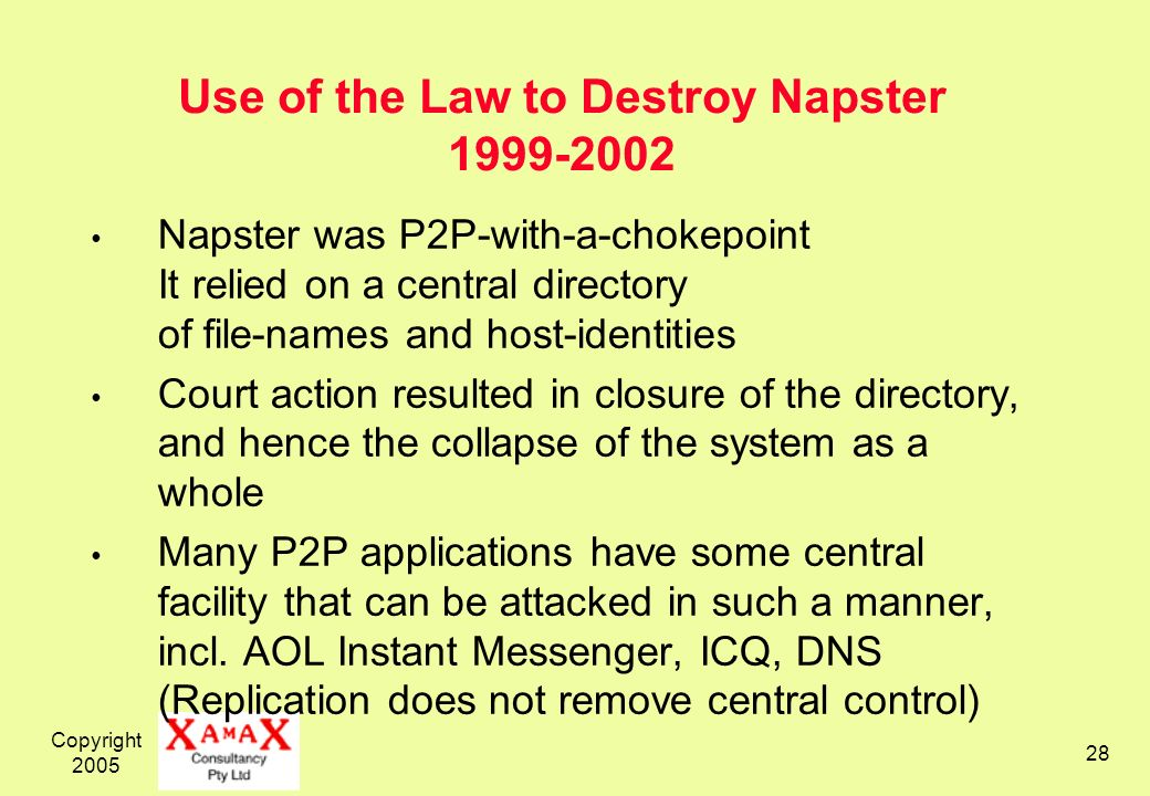 Copyright Use of the Law to Destroy Napster Napster was P2P-with-a-chokepoint It relied on a central directory of file-names and host-identities Court action resulted in closure of the directory, and hence the collapse of the system as a whole Many P2P applications have some central facility that can be attacked in such a manner, incl.
