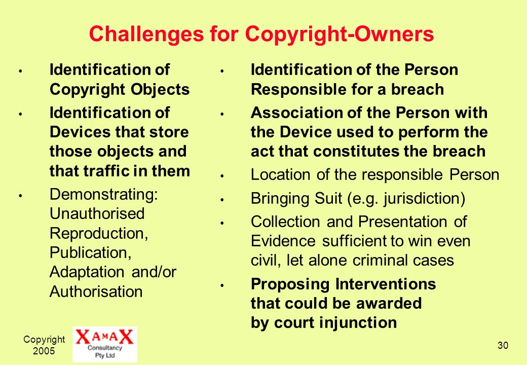 Copyright Challenges for Copyright-Owners Identification of Copyright Objects Identification of Devices that store those objects and that traffic in them Demonstrating: Unauthorised Reproduction, Publication, Adaptation and/or Authorisation Identification of the Person Responsible for a breach Association of the Person with the Device used to perform the act that constitutes the breach Location of the responsible Person Bringing Suit (e.g.