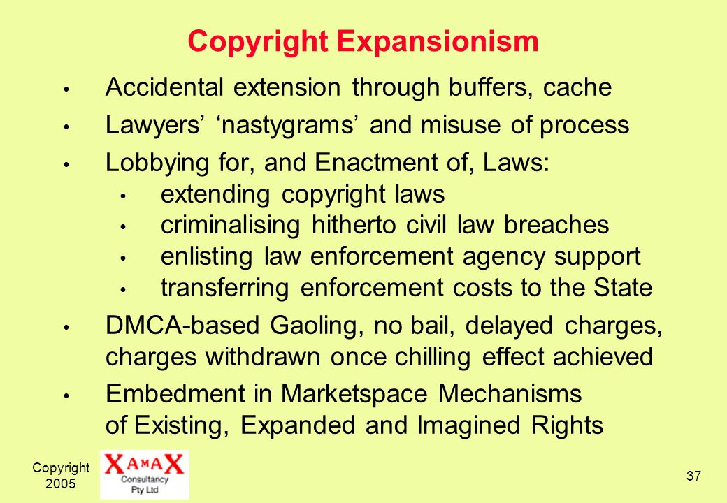 Copyright Copyright Expansionism Accidental extension through buffers, cache Lawyers nastygrams and misuse of process Lobbying for, and Enactment of, Laws: extending copyright laws criminalising hitherto civil law breaches enlisting law enforcement agency support transferring enforcement costs to the State DMCA-based Gaoling, no bail, delayed charges, charges withdrawn once chilling effect achieved Embedment in Marketspace Mechanisms of Existing, Expanded and Imagined Rights
