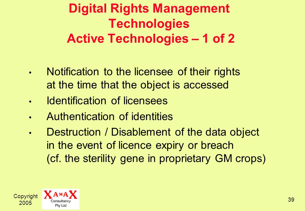 Copyright Digital Rights Management Technologies Active Technologies – 1 of 2 Notification to the licensee of their rights at the time that the object is accessed Identification of licensees Authentication of identities Destruction / Disablement of the data object in the event of licence expiry or breach (cf.