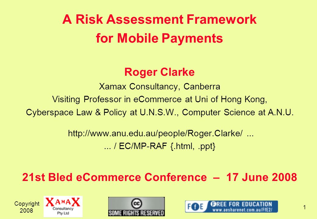 Copyright 2008 1 A Risk Assessment Framework for Mobile Payments Roger Clarke Xamax Consultancy, Canberra Visiting Professor in eCommerce at Uni of Ho