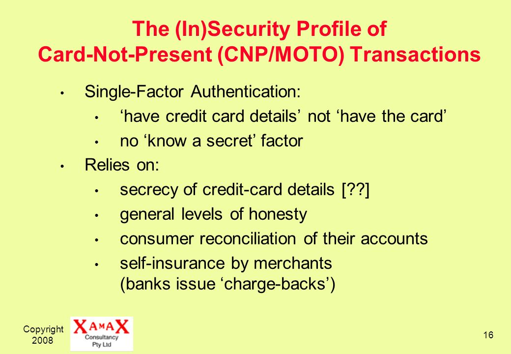 Copyright 2008 16 The (In)Security Profile of Card-Not-Present (CNP/MOTO) Transactions Single-Factor Authentication: have credit card details not have