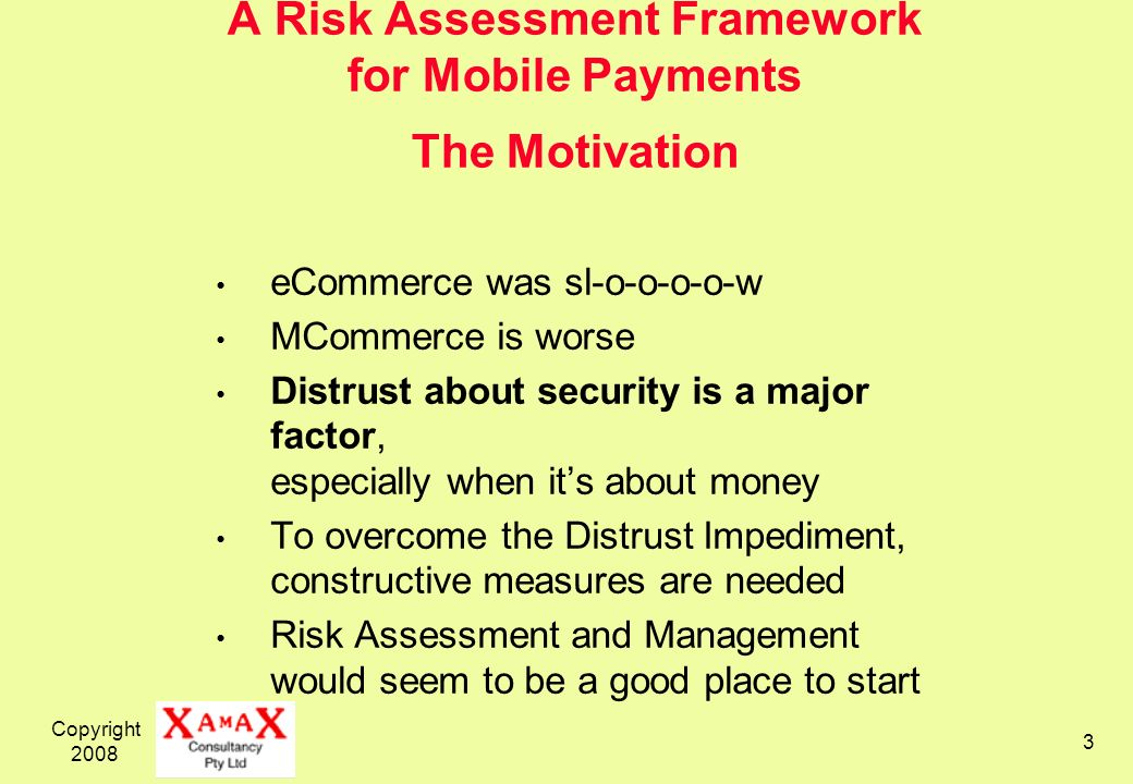 Copyright 2008 3 A Risk Assessment Framework for Mobile Payments The Motivation eCommerce was sl-o-o-o-o-w MCommerce is worse Distrust about security