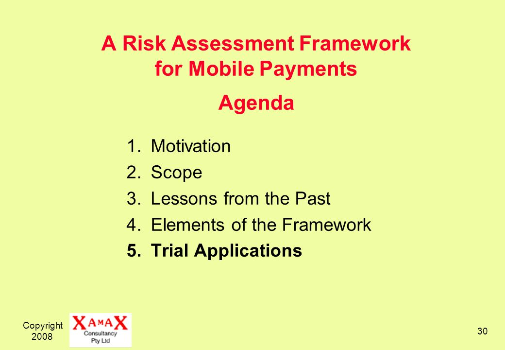 Copyright 2008 30 A Risk Assessment Framework for Mobile Payments Agenda 1.Motivation 2.Scope 3.Lessons from the Past 4.Elements of the Framework 5.Tr