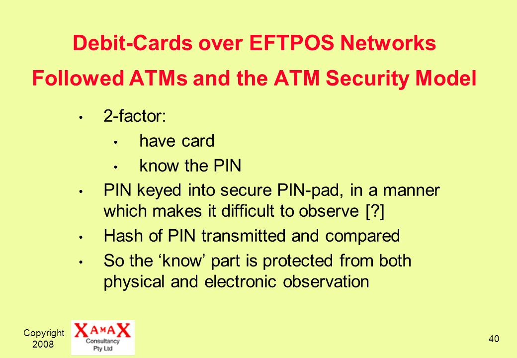 Copyright 2008 40 Debit-Cards over EFTPOS Networks Followed ATMs and the ATM Security Model 2-factor: have card know the PIN PIN keyed into secure PIN