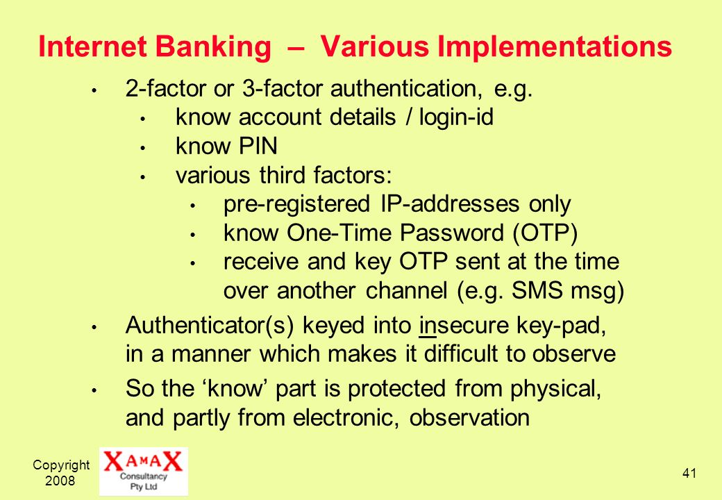 Copyright 2008 41 Internet Banking – Various Implementations 2-factor or 3-factor authentication, e.g. know account details / login-id know PIN variou