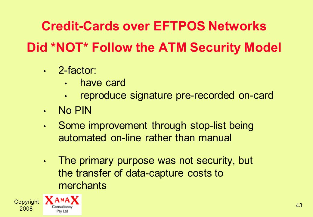 Copyright 2008 43 Credit-Cards over EFTPOS Networks Did *NOT* Follow the ATM Security Model 2-factor: have card reproduce signature pre-recorded on-ca