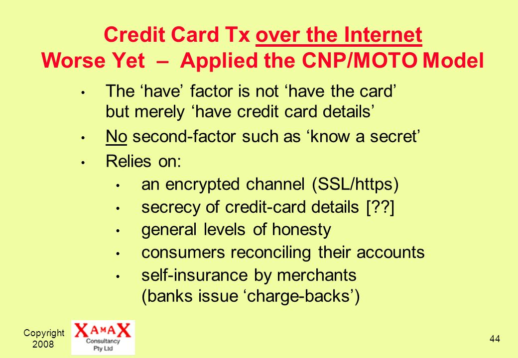 Copyright 2008 44 Credit Card Tx over the Internet Worse Yet – Applied the CNP/MOTO Model The have factor is not have the card but merely have credit