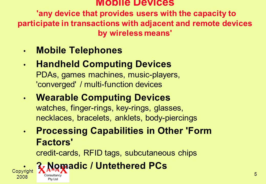 Copyright 2008 5 Mobile Devices 'any device that provides users with the capacity to participate in transactions with adjacent and remote devices by w