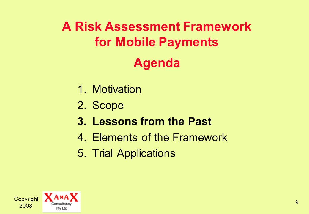 Copyright 2008 9 A Risk Assessment Framework for Mobile Payments Agenda 1.Motivation 2.Scope 3.Lessons from the Past 4.Elements of the Framework 5.Tri