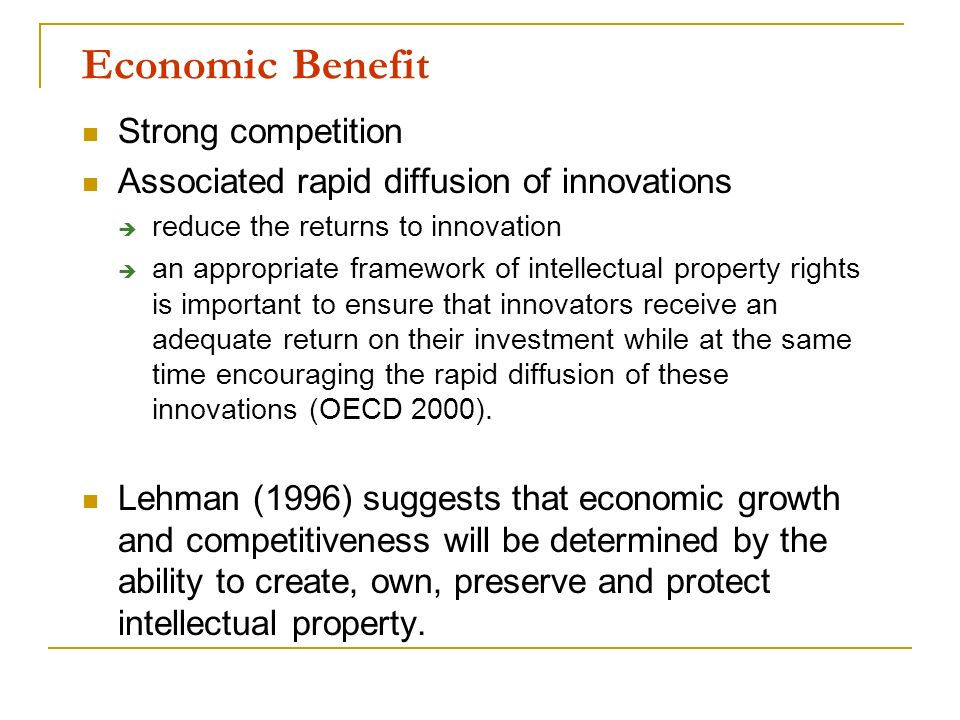 Economic Benefit Strong competition Associated rapid diffusion of innovations reduce the returns to innovation an appropriate framework of intellectua