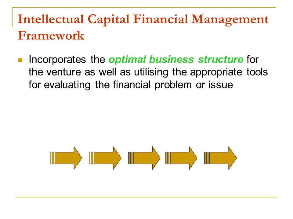 Intellectual Capital Financial Management Framework Incorporates the optimal business structure for the venture as well as utilising the appropriate t