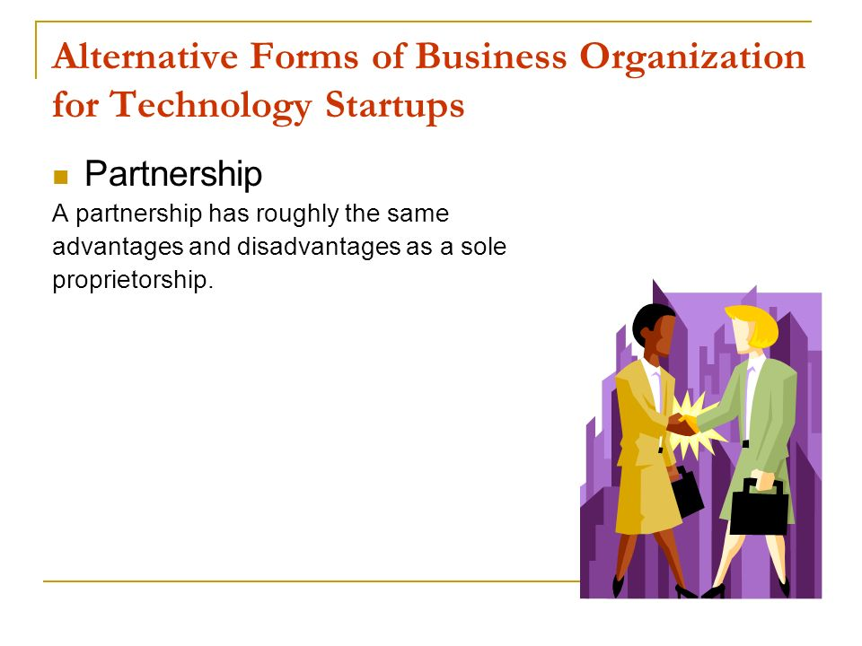 Alternative Forms of Business Organization for Technology Startups Partnership A partnership has roughly the same advantages and disadvantages as a so