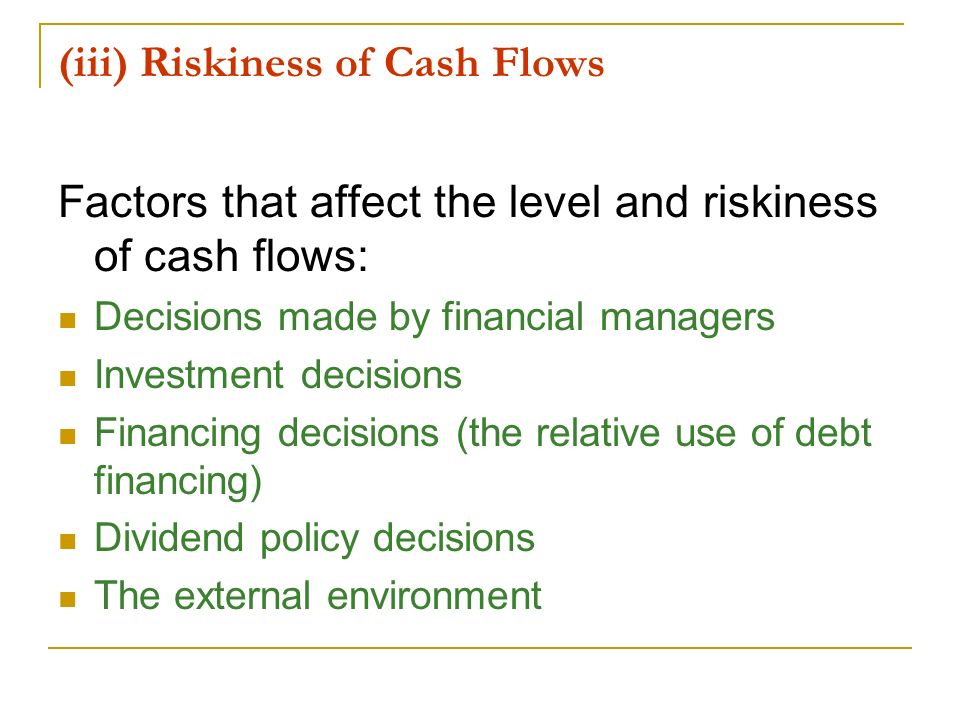(iii) Riskiness of Cash Flows Factors that affect the level and riskiness of cash flows: Decisions made by financial managers Investment decisions Fin