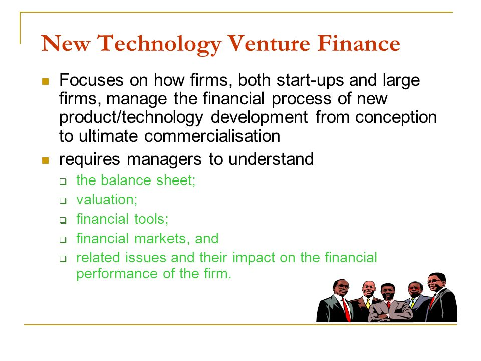 New Technology Venture Finance Focuses on how firms, both start-ups and large firms, manage the financial process of new product/technology developmen