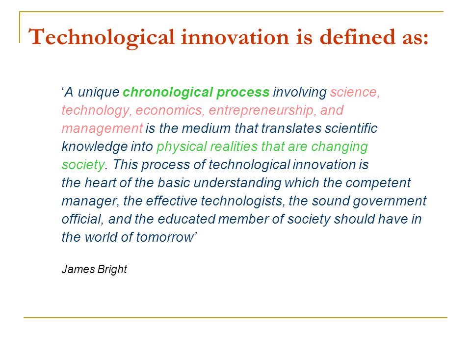 Technological innovation is defined as: A unique chronological process involving science, technology, economics, entrepreneurship, and management is t