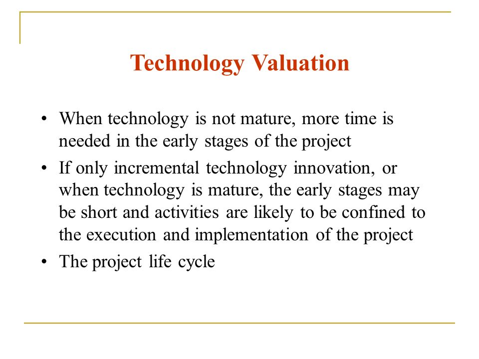 Technology Valuation When technology is not mature, more time is needed in the early stages of the project If only incremental technology innovation,