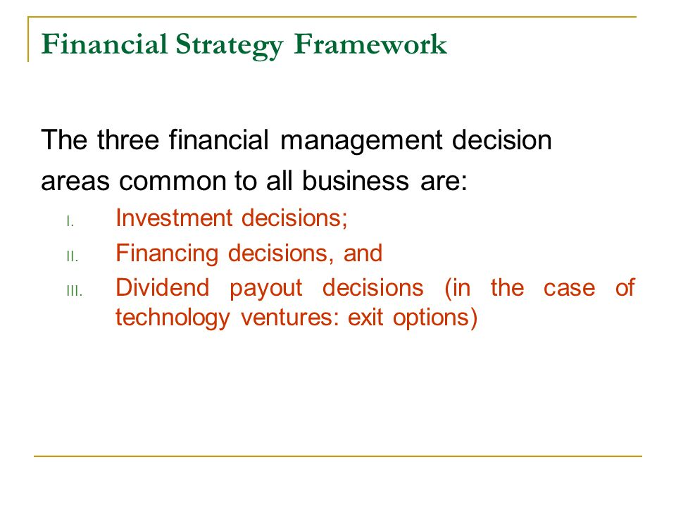 Financial Strategy Framework The three financial management decision areas common to all business are: I. Investment decisions; II. Financing decision