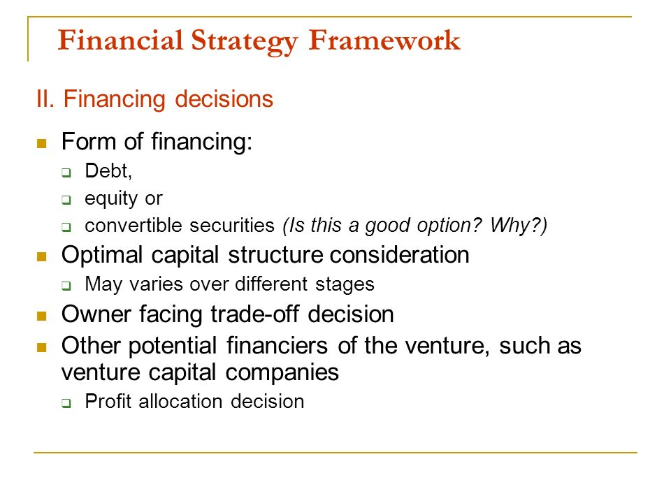Financial Strategy Framework II. Financing decisions Form of financing: Debt, equity or convertible securities (Is this a good option? Why?) Optimal c