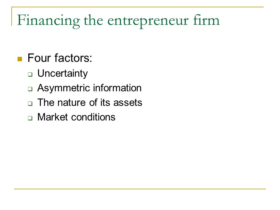 Financing the entrepreneur firm Four factors: Uncertainty Asymmetric information The nature of its assets Market conditions