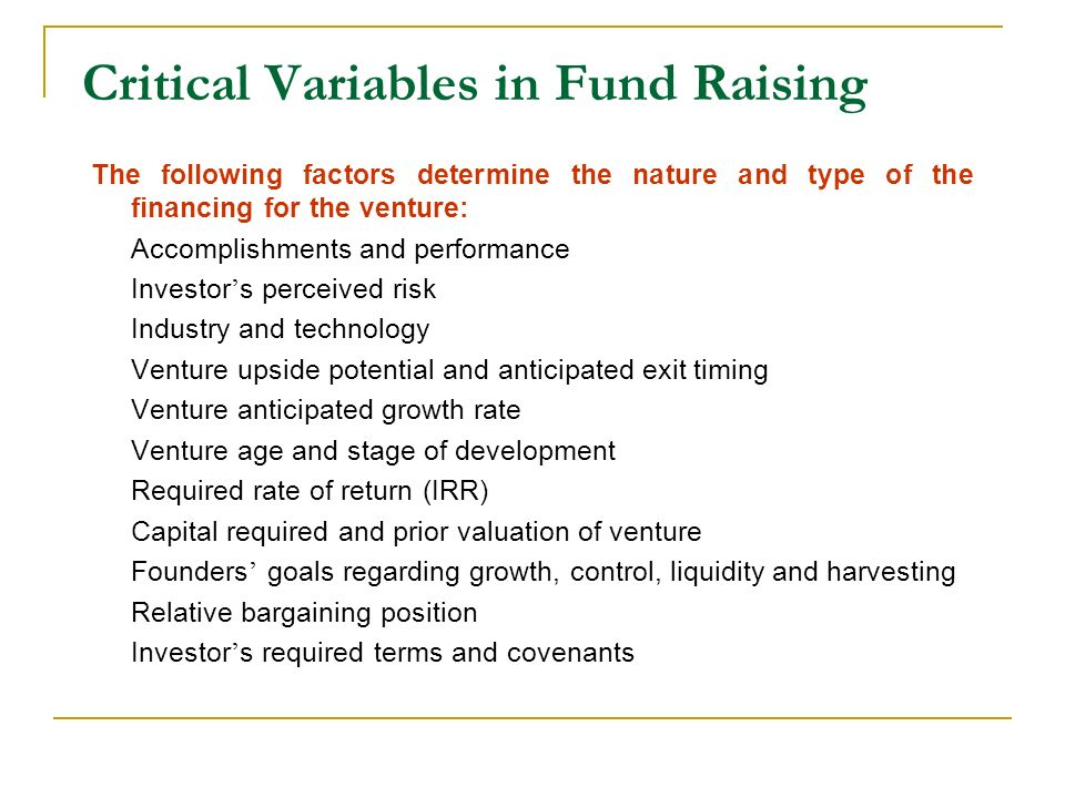 Critical Variables in Fund Raising The following factors determine the nature and type of the financing for the venture: Accomplishments and performan