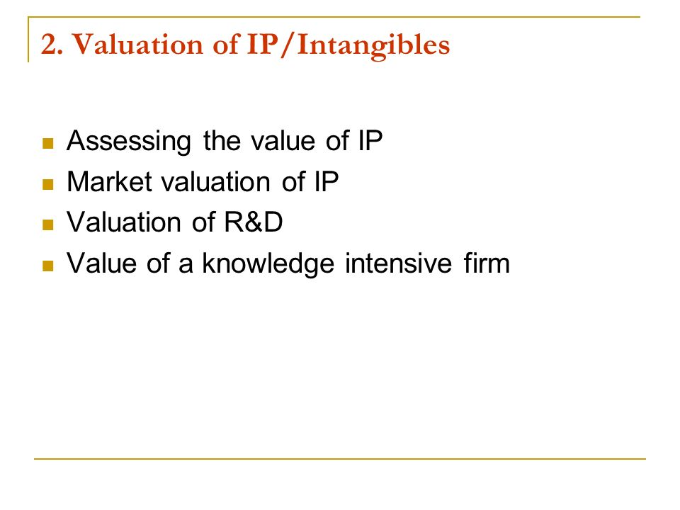 2. Valuation of IP/Intangibles Assessing the value of IP Market valuation of IP Valuation of R&D Value of a knowledge intensive firm