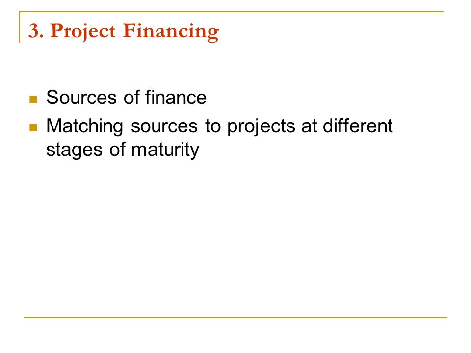 3. Project Financing Sources of finance Matching sources to projects at different stages of maturity