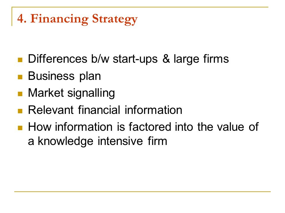 4. Financing Strategy Differences b/w start-ups & large firms Business plan Market signalling Relevant financial information How information is factor